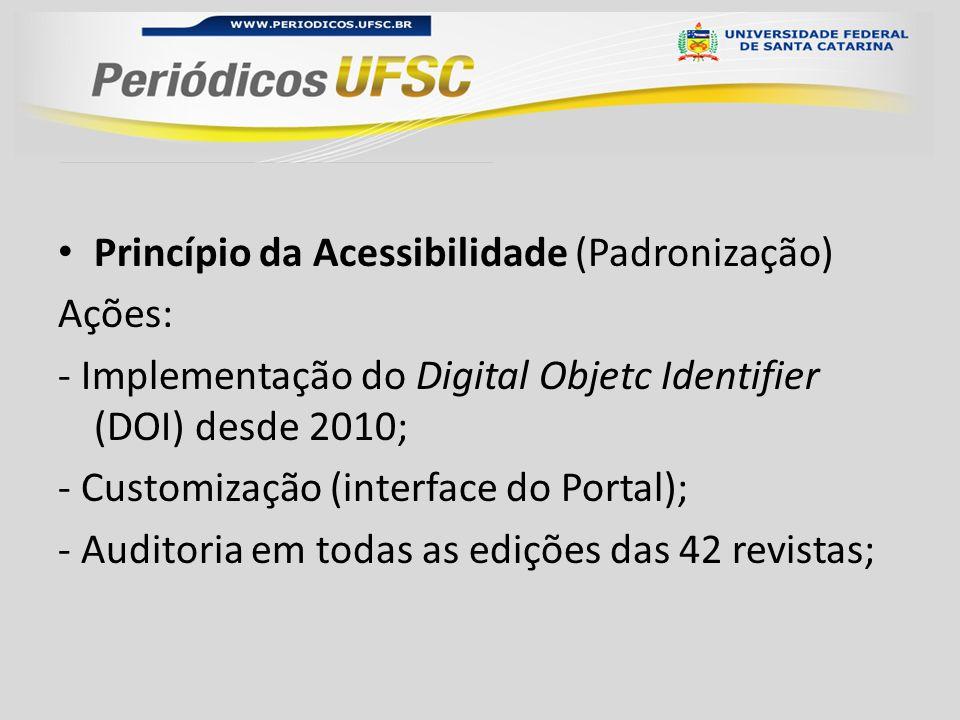 Princípio da Acessibilidade (Padronização) Ações: - Implementação do Digital Objetc Identifier (DOI) desde 2010; - Customização (interface do Portal); - Auditoria em todas as edições das 42 revistas;