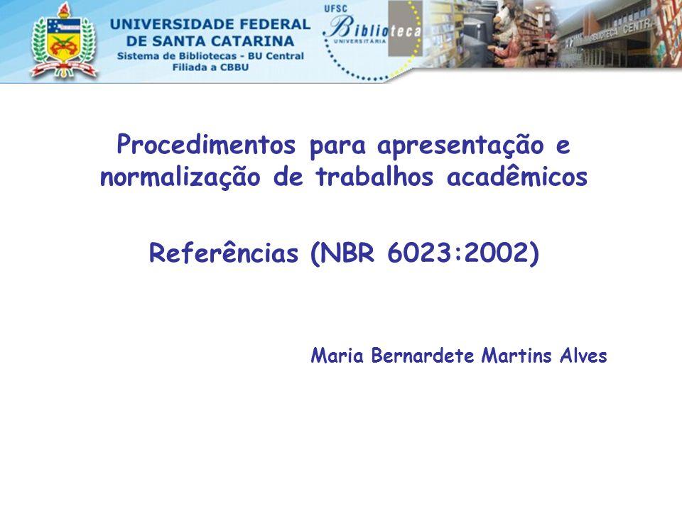 Procedimentos para apresentação e normalização de trabalhos acadêmicos Referências (NBR 6023:2002) Maria Bernardete Martins Alves