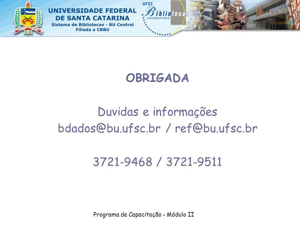 Programa de Capacitação - Módulo II OBRIGADA Duvidas e informações bdados@bu.ufsc.br / ref@bu.ufsc.br 3721-9468 / 3721-9511