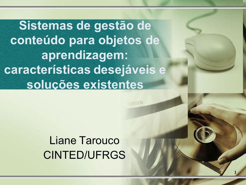 1 Sistemas de gestão de conteúdo para objetos de aprendizagem: características desejáveis e soluções existentes Liane Tarouco CINTED/UFRGS