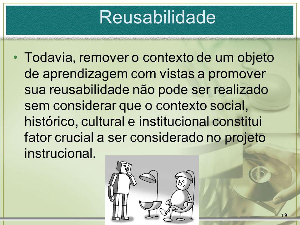 19 Reusabilidade Todavia, remover o contexto de um objeto de aprendizagem com vistas a promover sua reusabilidade não pode ser realizado sem considera