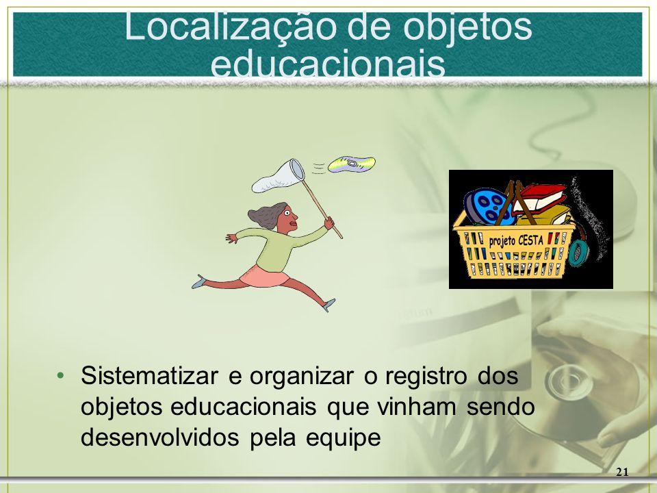 21 Localização de objetos educacionais Sistematizar e organizar o registro dos objetos educacionais que vinham sendo desenvolvidos pela equipe