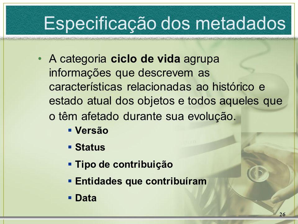 26 A categoria ciclo de vida agrupa informações que descrevem as características relacionadas ao histórico e estado atual dos objetos e todos aqueles