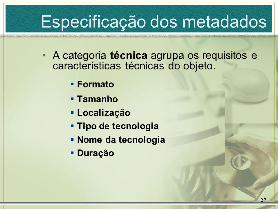 27 Especificação dos metadados A categoria técnica agrupa os requisitos e características técnicas do objeto. Formato Tamanho Localização Tipo de tecn