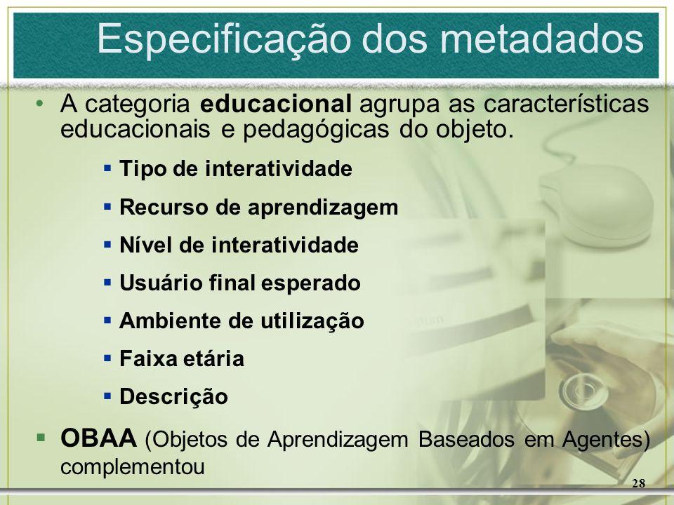 28 Especificação dos metadados A categoria educacional agrupa as características educacionais e pedagógicas do objeto. Tipo de interatividade Recurso