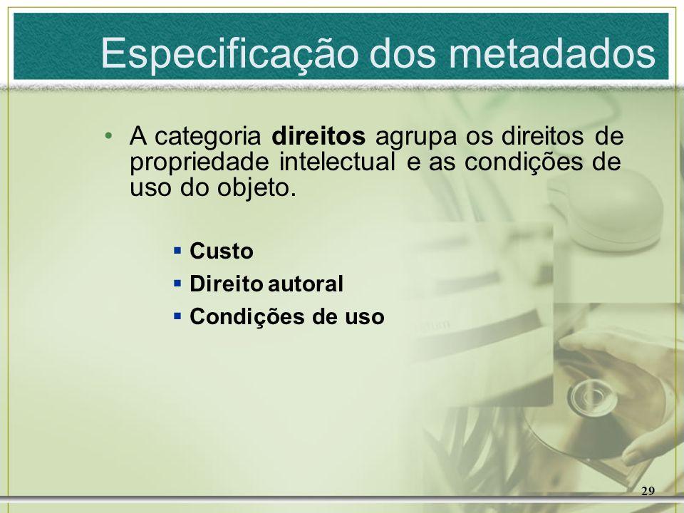 29 Especificação dos metadados A categoria direitos agrupa os direitos de propriedade intelectual e as condições de uso do objeto. Custo Direito autor