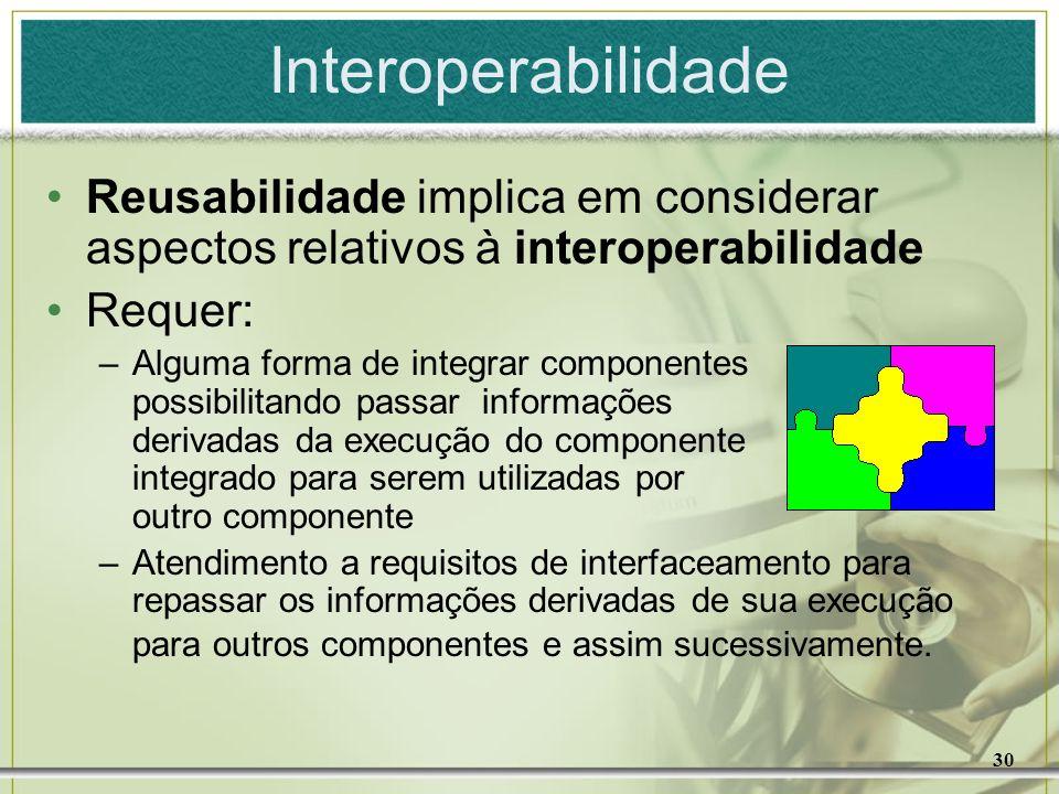 30 Interoperabilidade Reusabilidade implica em considerar aspectos relativos à interoperabilidade Requer: –Alguma forma de integrar componentes possib