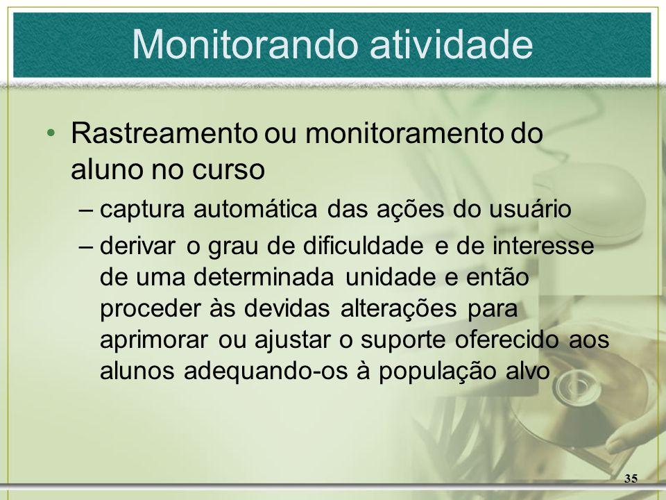 35 Monitorando atividade Rastreamento ou monitoramento do aluno no curso –captura automática das ações do usuário –derivar o grau de dificuldade e de