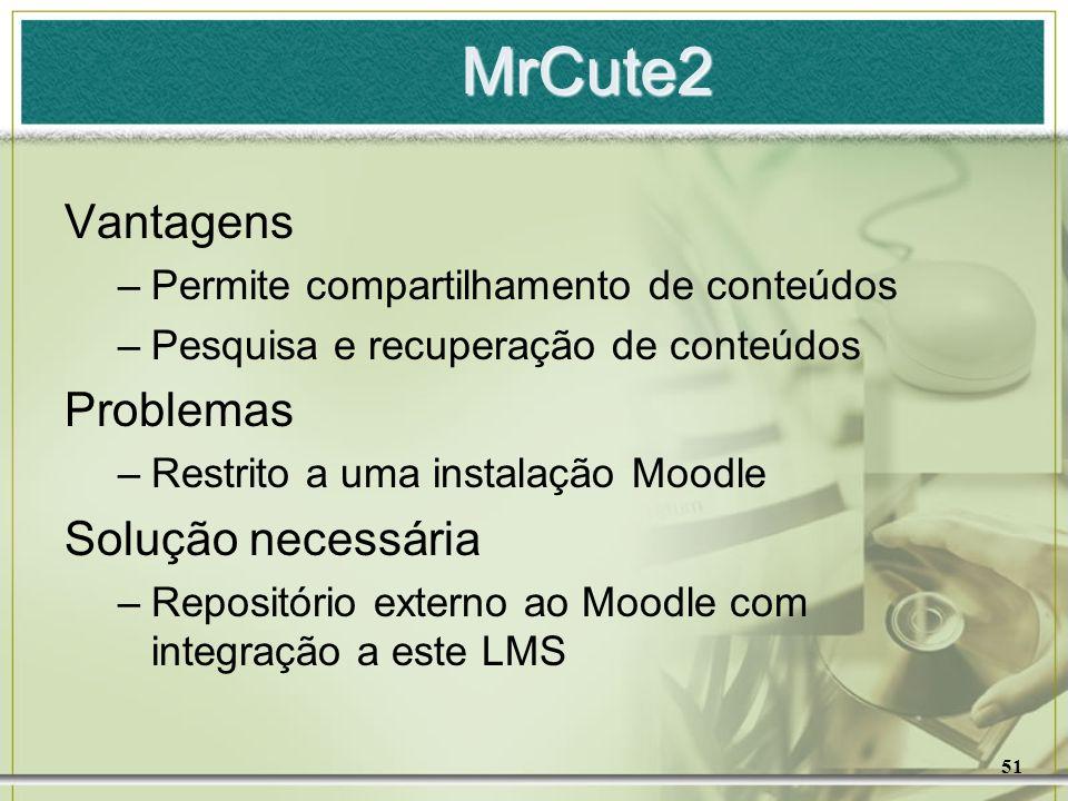 51 MrCute2 Vantagens –Permite compartilhamento de conteúdos –Pesquisa e recuperação de conteúdos Problemas –Restrito a uma instalação Moodle Solução n
