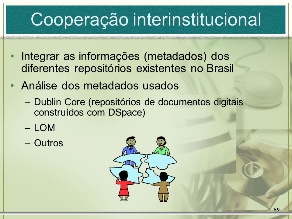 59 Cooperação interinstitucional Integrar as informações (metadados) dos diferentes repositórios existentes no Brasil Análise dos metadados usados –Du