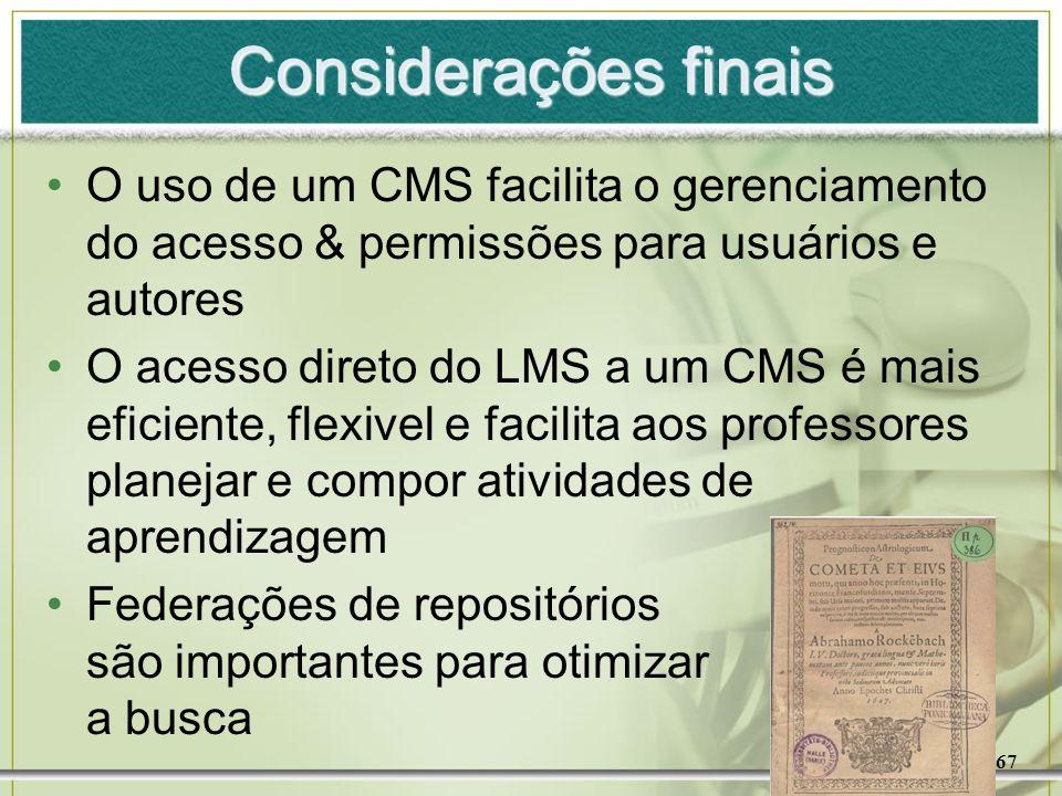 67 Considerações finais O uso de um CMS facilita o gerenciamento do acesso & permissões para usuários e autores O acesso direto do LMS a um CMS é mais