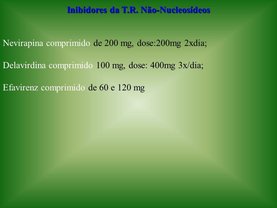 Inibidores da T.R. Não-Nucleosídeos Nevirapina comprimido de 200 mg, dose:200mg 2xdia; Delavirdina comprimido 100 mg, dose: 400mg 3x/dia; Efavirenz co