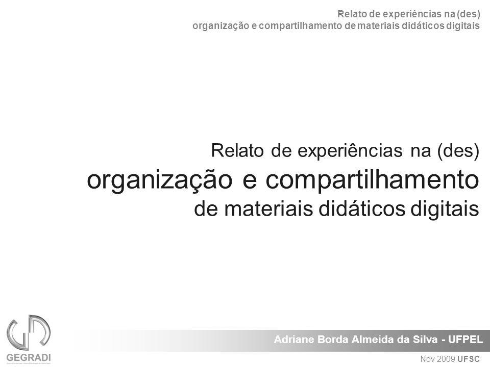 Relato de experiências na (des) organização e compartilhamento de materiais didáticos digitais Adriane Borda Almeida da Silva - UFPEL Nov 2009 UFSC Relato de experiências na (des) organização e compartilhamento de materiais didáticos digitais