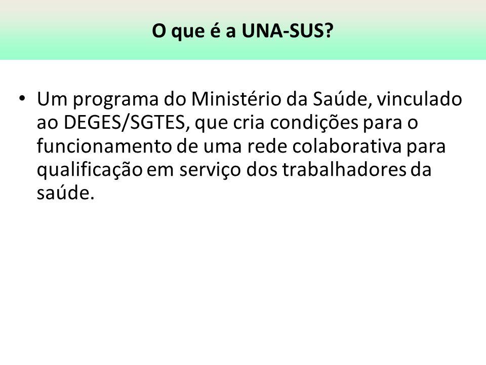 O que é a UNA-SUS? Um programa do Ministério da Saúde, vinculado ao DEGES/SGTES, que cria condições para o funcionamento de uma rede colaborativa para
