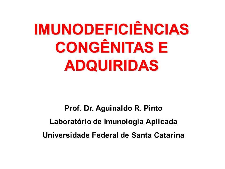 IMUNODEFICIÊNCIAS CONGÊNITAS E ADQUIRIDAS Prof. Dr. Aguinaldo R. Pinto Laboratório de Imunologia Aplicada Universidade Federal de Santa Catarina