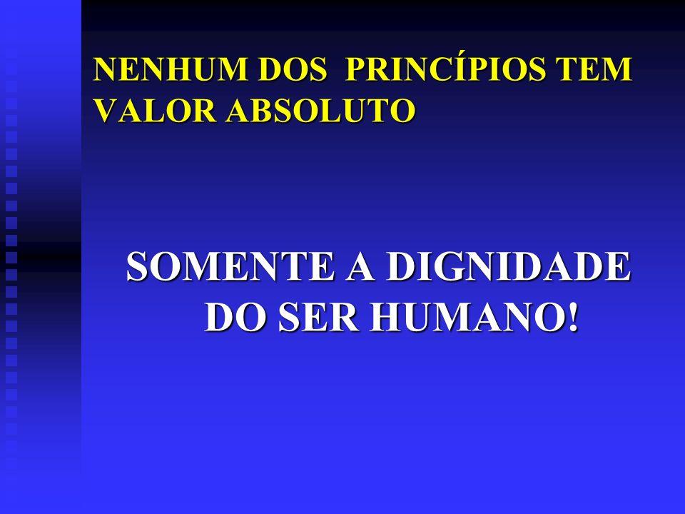 NENHUM DOS PRINCÍPIOS TEM VALOR ABSOLUTO SOMENTE A DIGNIDADE DO SER HUMANO!