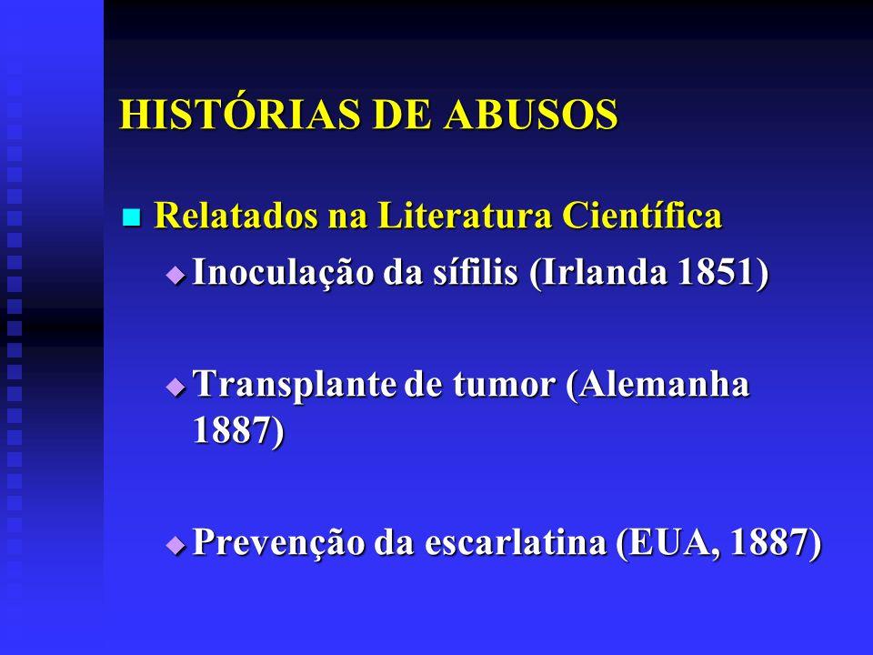 HISTÓRIAS DE ABUSOS Relatados na Literatura Científica Relatados na Literatura Científica Inoculação da sífilis (Irlanda 1851) Inoculação da sífilis (