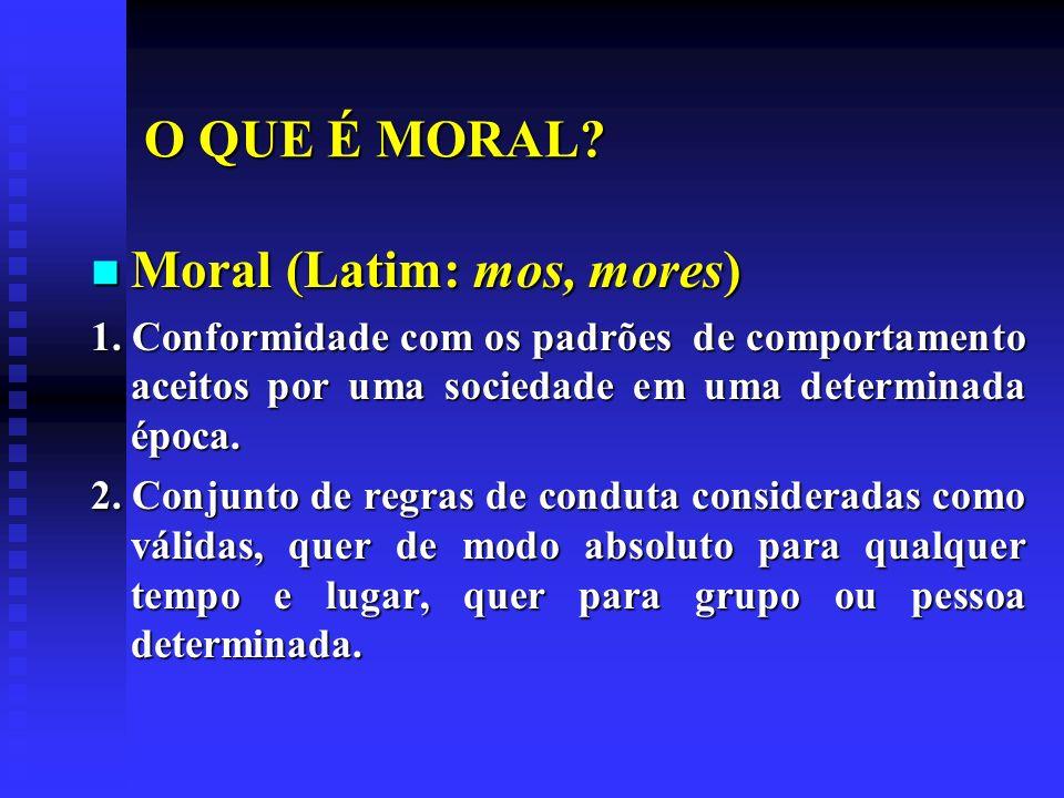 O QUE É MORAL? Moral (Latim: mos, mores) Moral (Latim: mos, mores) 1. Conformidade com os padrões de comportamento aceitos por uma sociedade em uma de