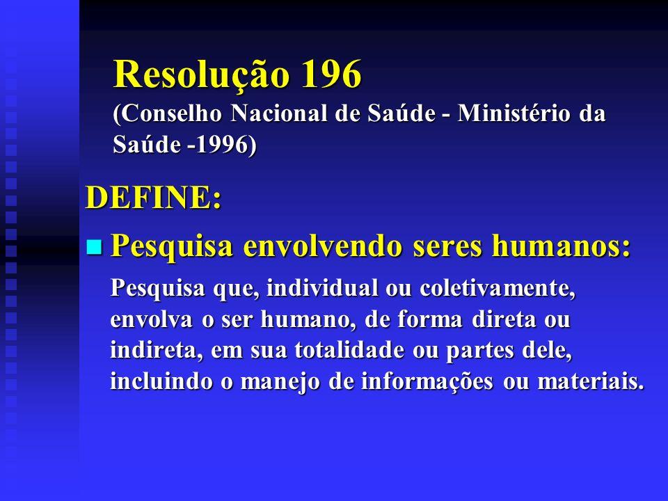 Resolução 196 (Conselho Nacional de Saúde - Ministério da Saúde -1996) DEFINE: Pesquisa envolvendo seres humanos: Pesquisa envolvendo seres humanos: P