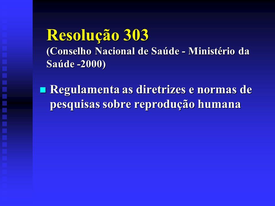Resolução 303 (Conselho Nacional de Saúde - Ministério da Saúde -2000) Regulamenta as diretrizes e normas de pesquisas sobre reprodução humana Regulam