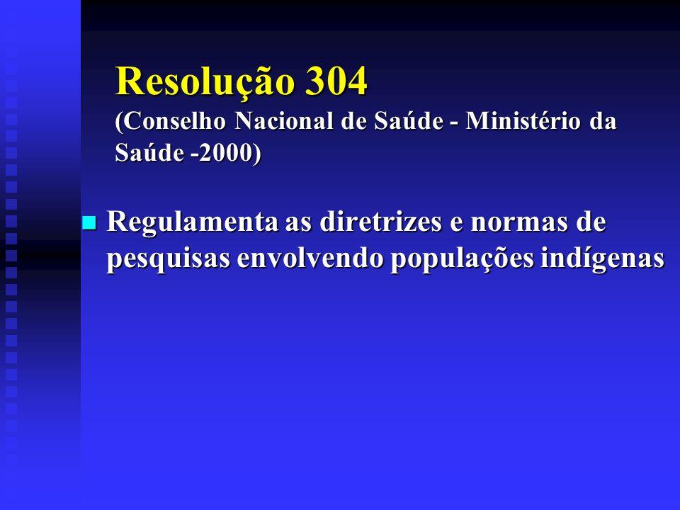 Resolução 304 (Conselho Nacional de Saúde - Ministério da Saúde -2000) Regulamenta as diretrizes e normas de pesquisas envolvendo populações indígenas