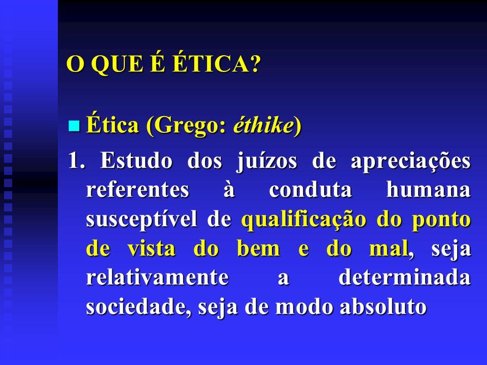 O QUE É ÉTICA? Ética (Grego: éthike) Ética (Grego: éthike) 1. Estudo dos juízos de apreciações referentes à conduta humana susceptível de qualificação