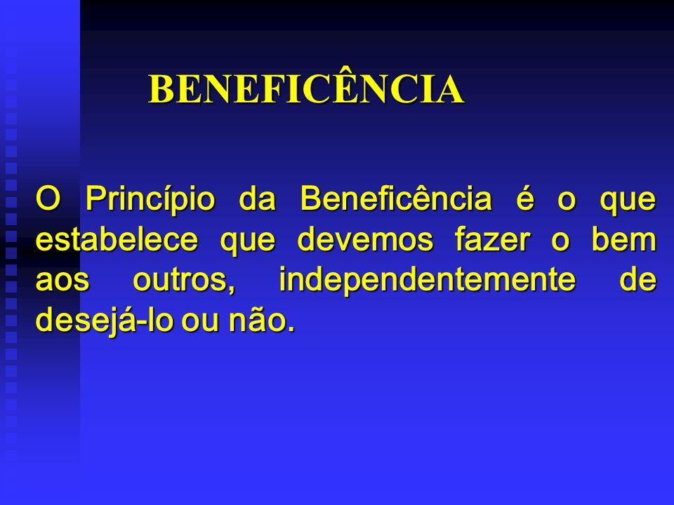 BENEFICÊNCIA O Princípio da Beneficência é o que estabelece que devemos fazer o bem aos outros, independentemente de desejá-lo ou não.