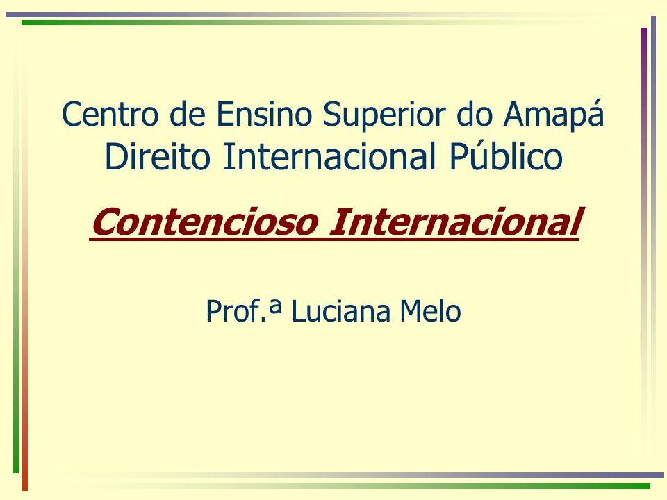 Centro de Ensino Superior do Amapá Direito Internacional Público Contencioso Internacional Prof.ª Luciana Melo