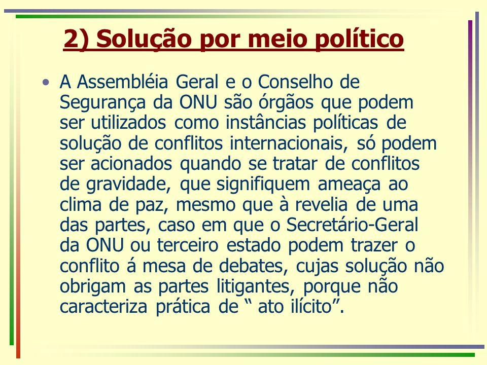 2) Solução por meio político A Assembléia Geral e o Conselho de Segurança da ONU são órgãos que podem ser utilizados como instâncias políticas de solu