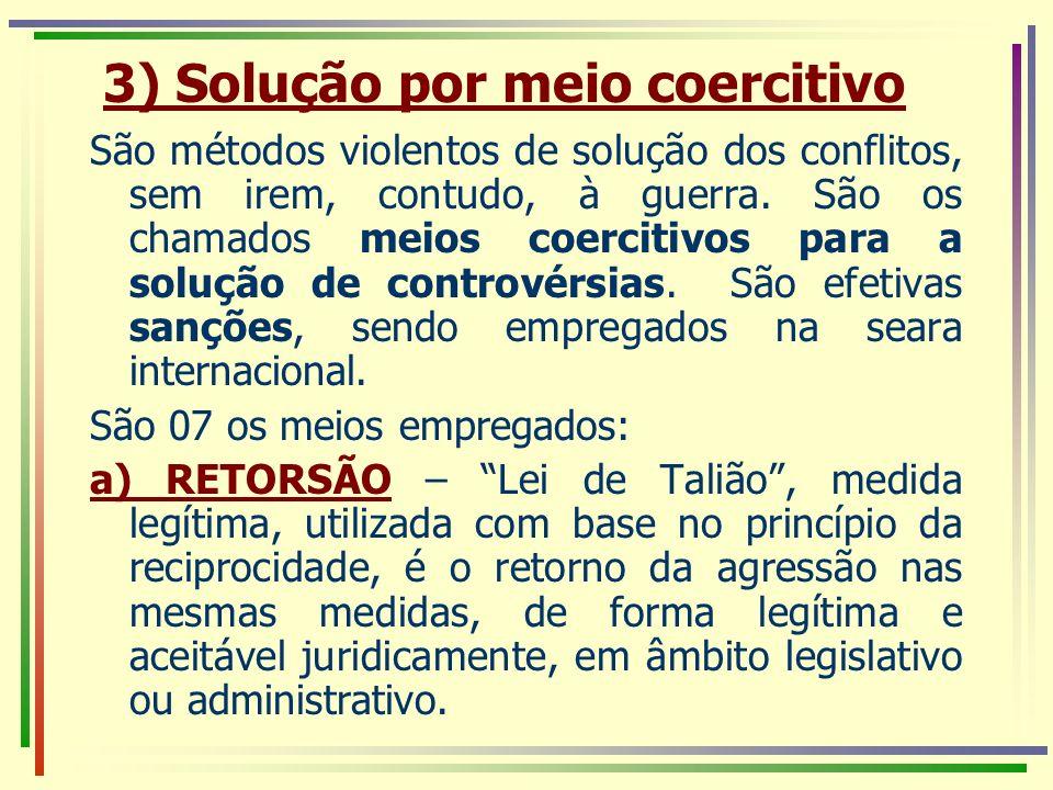 3) Solução por meio coercitivo São métodos violentos de solução dos conflitos, sem irem, contudo, à guerra. São os chamados meios coercitivos para a s