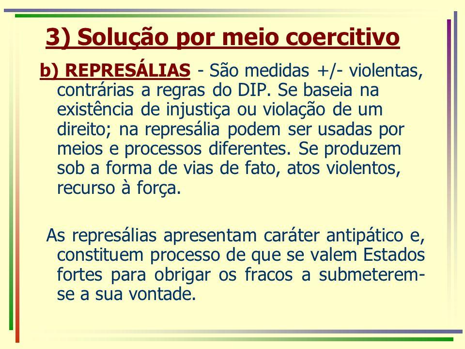 b) REPRESÁLIAS - São medidas +/- violentas, contrárias a regras do DIP. Se baseia na existência de injustiça ou violação de um direito; na represália
