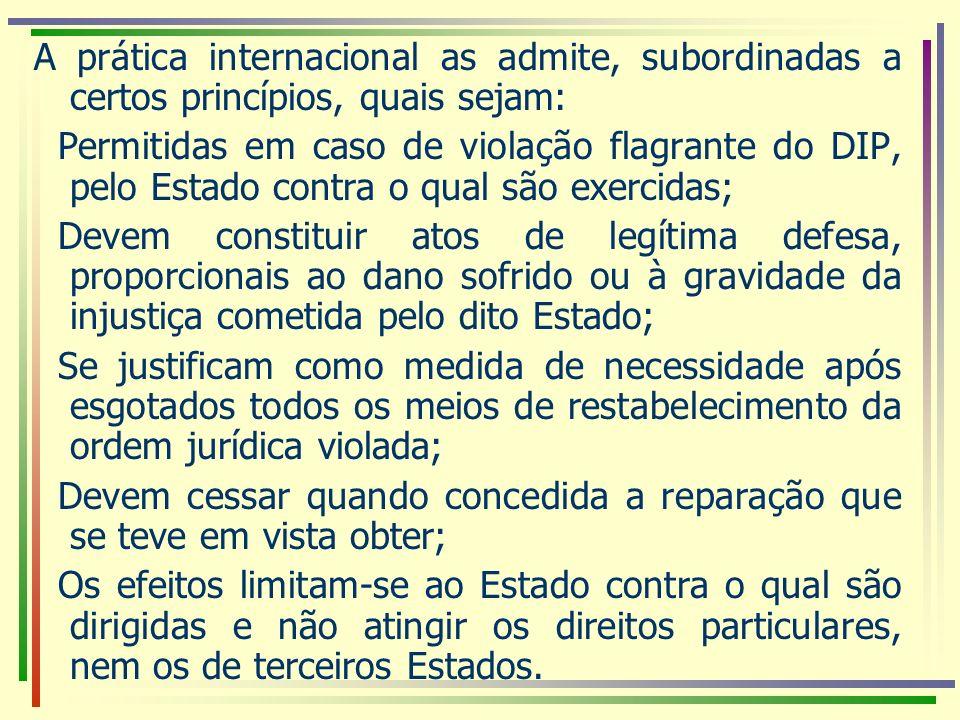 A prática internacional as admite, subordinadas a certos princípios, quais sejam: Permitidas em caso de violação flagrante do DIP, pelo Estado contra