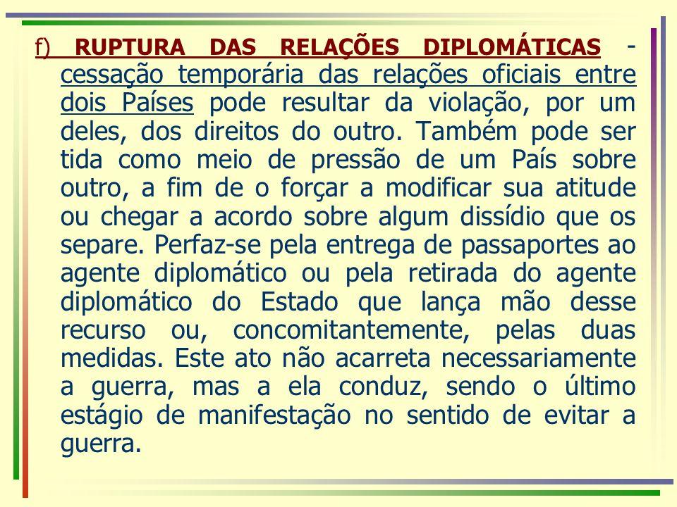 f) RUPTURA DAS RELAÇÕES DIPLOMÁTICAS - cessação temporária das relações oficiais entre dois Países pode resultar da violação, por um deles, dos direit