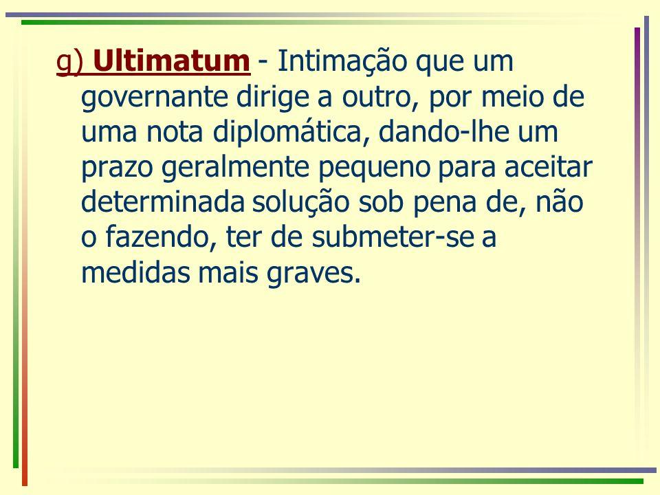 g) Ultimatum - Intimação que um governante dirige a outro, por meio de uma nota diplomática, dando-lhe um prazo geralmente pequeno para aceitar determ