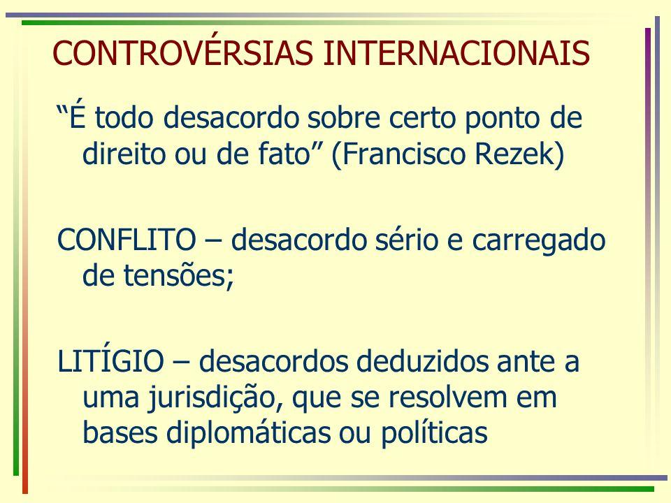CONTROVÉRSIAS INTERNACIONAIS É todo desacordo sobre certo ponto de direito ou de fato (Francisco Rezek) CONFLITO – desacordo sério e carregado de tens