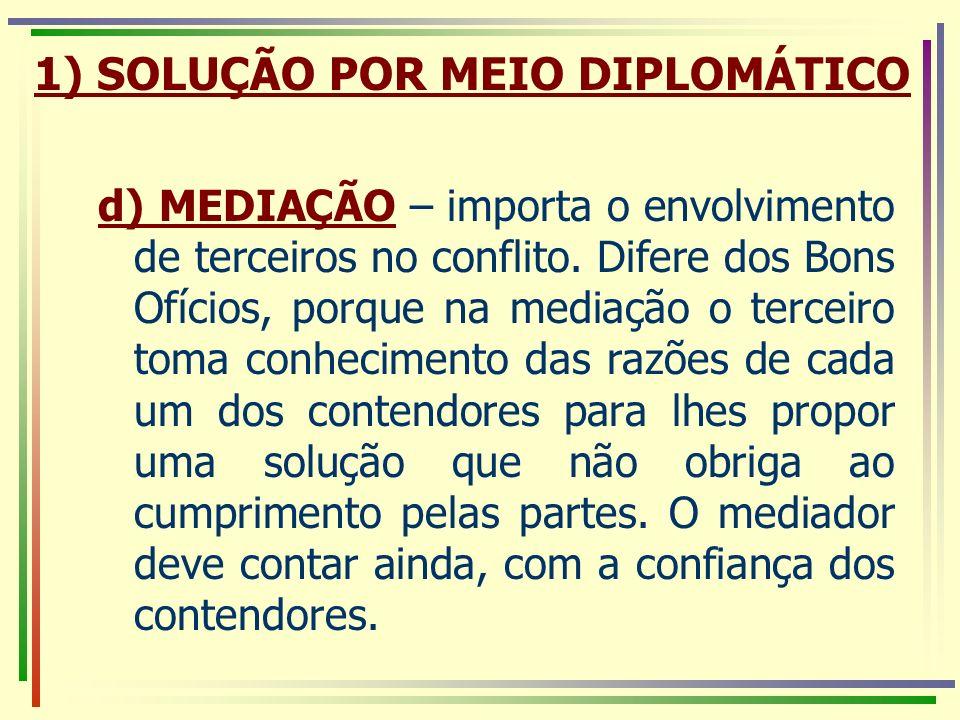 1) SOLUÇÃO POR MEIO DIPLOMÁTICO d) MEDIAÇÃO – importa o envolvimento de terceiros no conflito. Difere dos Bons Ofícios, porque na mediação o terceiro
