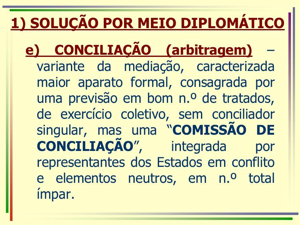 e) CONCILIAÇÃO (arbitragem) – variante da mediação, caracterizada maior aparato formal, consagrada por uma previsão em bom n.º de tratados, de exercíc