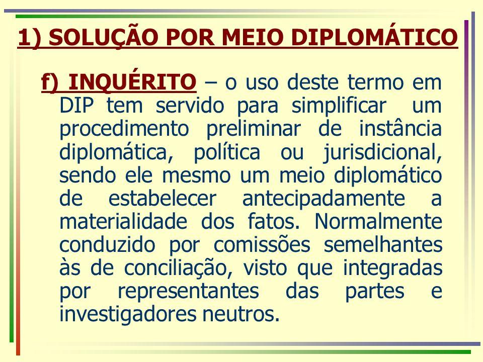 f) INQUÉRITO – o uso deste termo em DIP tem servido para simplificar um procedimento preliminar de instância diplomática, política ou jurisdicional, s