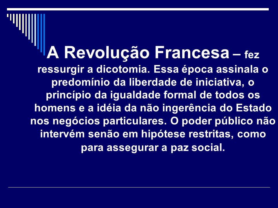 A Revolução Francesa – fez ressurgir a dicotomia. Essa época assinala o predomínio da liberdade de iniciativa, o princípio da igualdade formal de todo