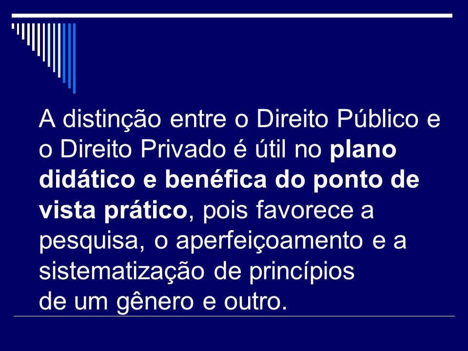A distinção entre o Direito Público e o Direito Privado é útil no plano didático e benéfica do ponto de vista prático, pois favorece a pesquisa, o aperfeiçoamento e a sistematização de princípios de um gênero e outro.