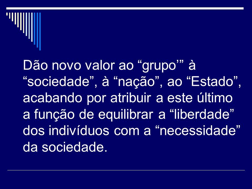 Dão novo valor ao grupo à sociedade, à nação, ao Estado, acabando por atribuir a este último a função de equilibrar a liberdade dos indivíduos com a necessidade da sociedade.