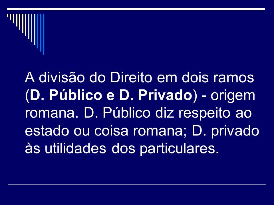 A divisão do Direito em dois ramos (D. Público e D. Privado) - origem romana. D. Público diz respeito ao estado ou coisa romana; D. privado às utilida