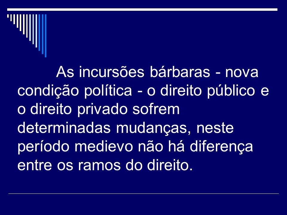 As incursões bárbaras - nova condição política - o direito público e o direito privado sofrem determinadas mudanças, neste período medievo não há diferença entre os ramos do direito.