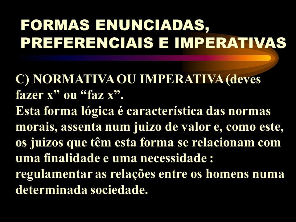 FORMAS ENUNCIADAS, PREFERENCIAIS E IMPERATIVAS A) ENUNCIATIVA: x é y (Pedro é alto) - forma de juizo existencial ou factual (Pedro é justo) - forma de