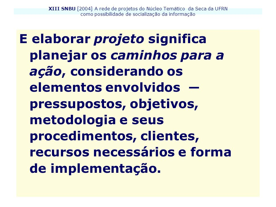 XIII SNBU [2004] A rede de projetos do Núcleo Temático da Seca da UFRN como possibilidade de socialização da informação E elaborar projeto significa p
