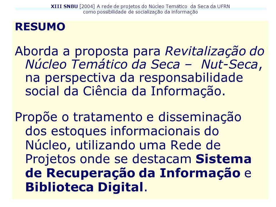 XIII SNBU [2004] A rede de projetos do Núcleo Temático da Seca da UFRN como possibilidade de socialização da informação O Núcleo Temático da Seca, criado no início da década de 1980, é constituído por uma base de pesquisa e por um centro de documentação especializado na temática seca e semi-árido, estando vinculado ao Centro de Ciências Sociais Aplicadas (CCSA) da Universidade Federal do Rio Grande do Norte (UFRN).