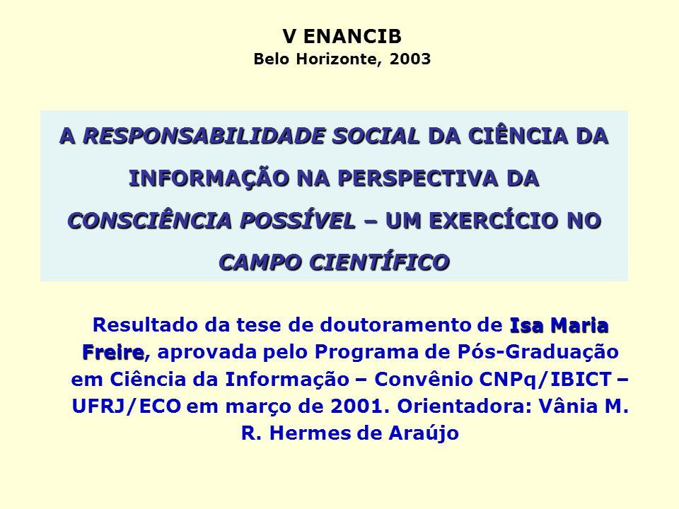 A RESPONSABILIDADE SOCIAL DA CIÊNCIA DA INFORMAÇÃO NA PERSPECTIVA DA CONSCIÊNCIA POSSÍVEL – UM EXERCÍCIO NO CAMPO CIENTÍFICO Isa Maria Freire Resultad