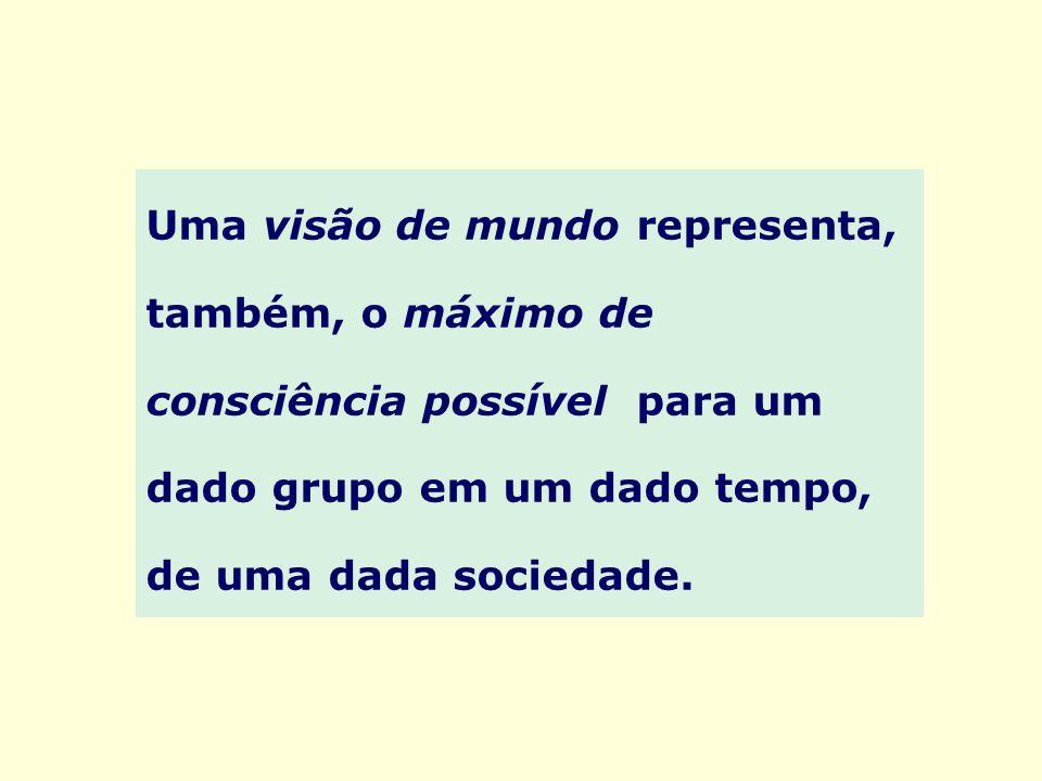 Uma visão de mundo representa, também, o máximo de consciência possível para um dado grupo em um dado tempo, de uma dada sociedade.