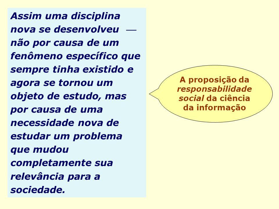 A proposição da responsabilidade social da ciência da informação Assim uma disciplina nova se desenvolveu não por causa de um fenômeno específico que
