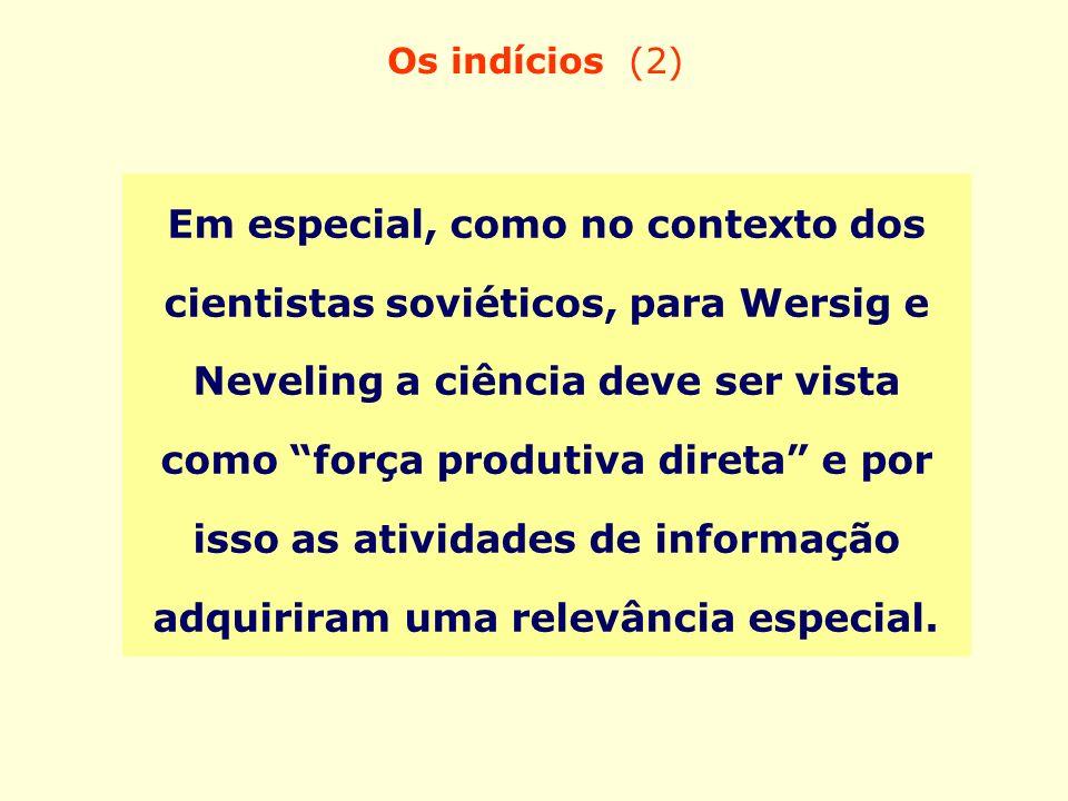 Os indícios (2) Em especial, como no contexto dos cientistas soviéticos, para Wersig e Neveling a ciência deve ser vista como força produtiva direta e